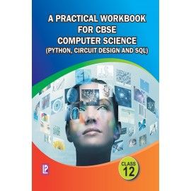 A Practical Workbook for Computer Science (Python, Circuit Design and SQL) for Class 12 by Laxmi Publications